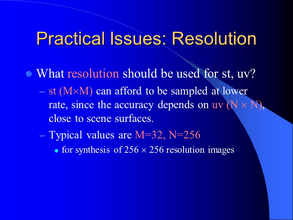 Practical Issues: Resolution What resolution should be used for st, uv? – st (M  M) can afford to be sampled at lower rate, since the accuracy depend
