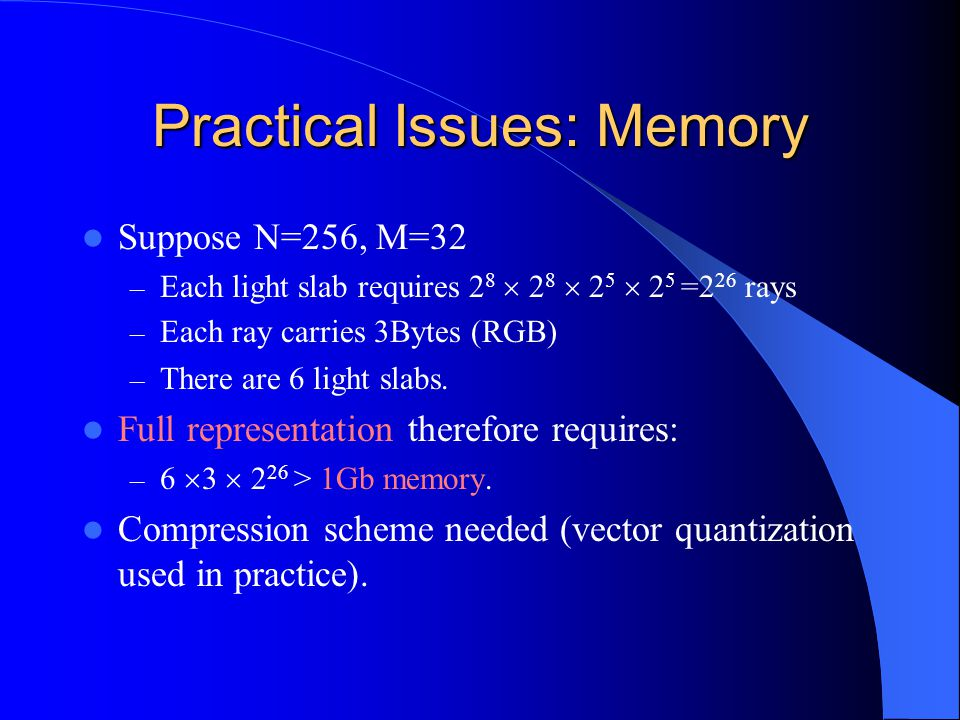 Practical Issues: Memory Suppose N=256, M=32 – Each light slab requires 2 8  2 8  2 5  2 5 =2 26 rays – Each ray carries 3Bytes (RGB) – There are 6
