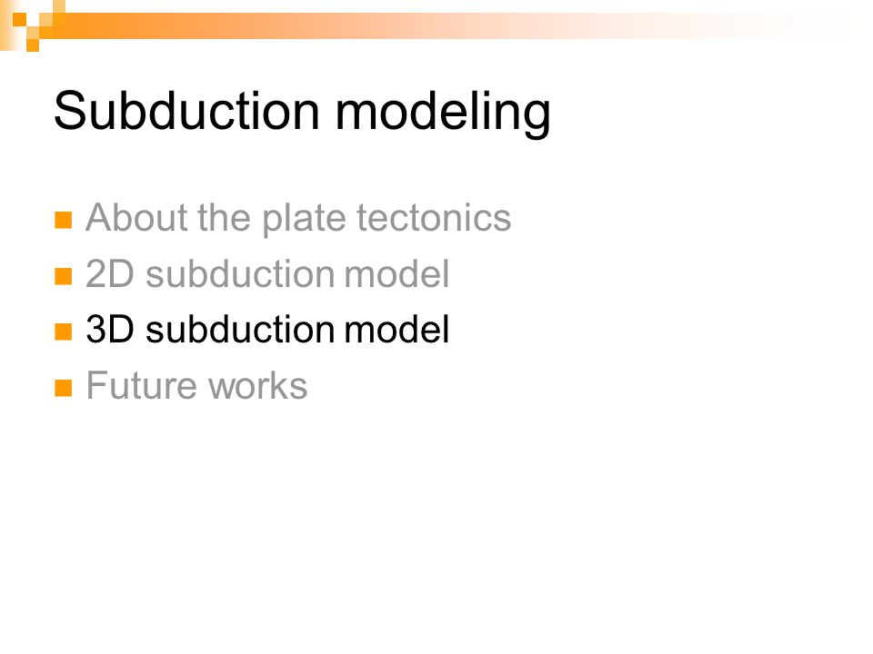 Subduction modeling About the plate tectonics 2D subduction model 3D subduction model Future works