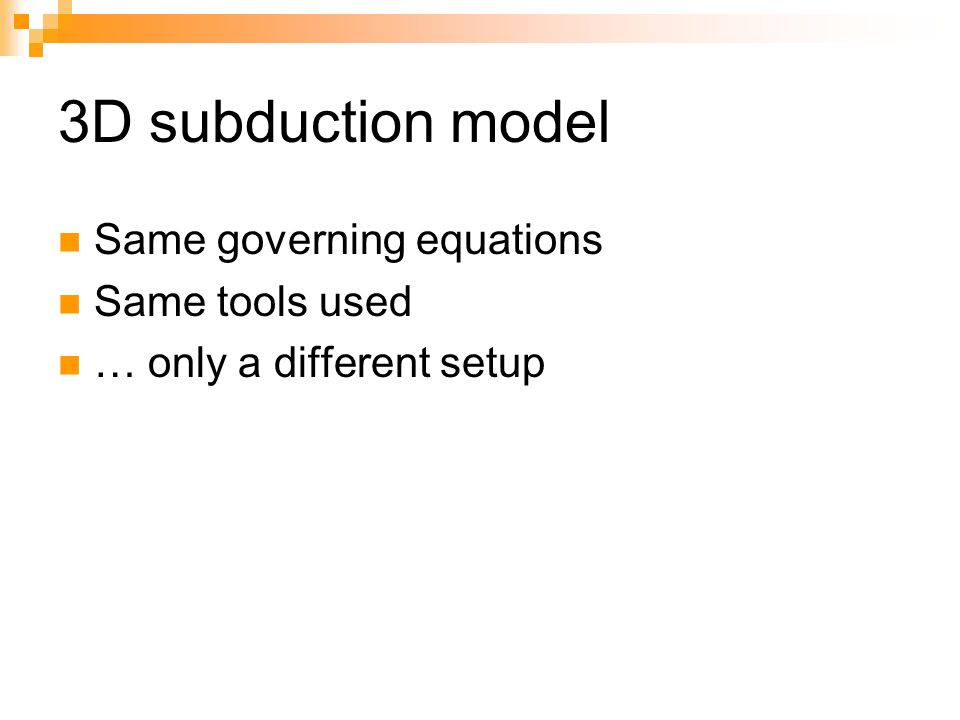 3D subduction model Same governing equations Same tools used … only a different setup