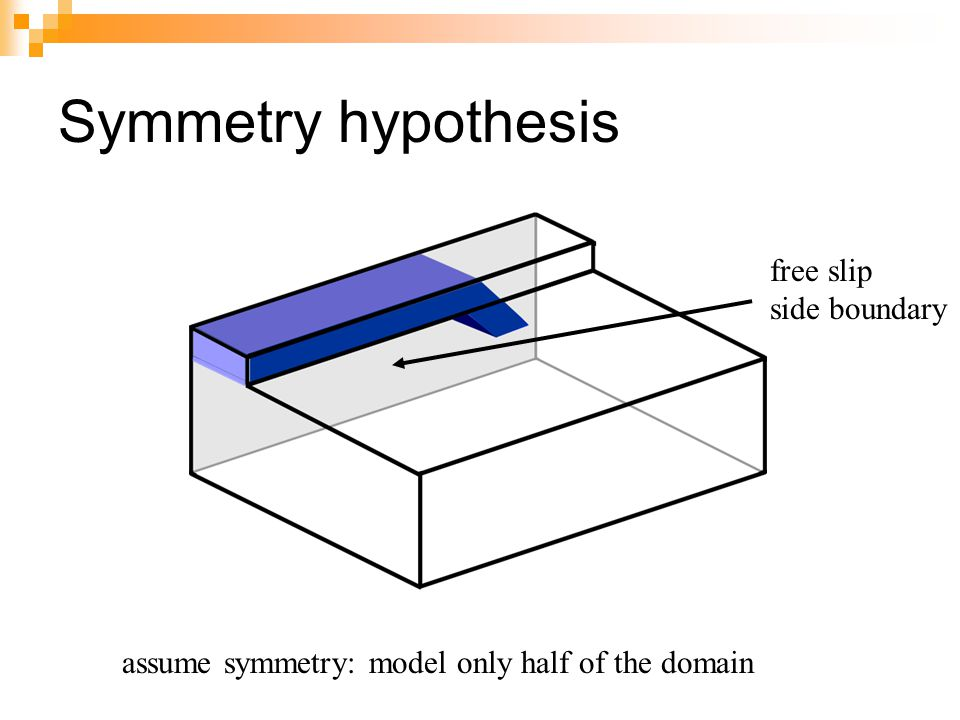 Symmetry hypothesis assume symmetry: model only half of the domain free slip side boundary