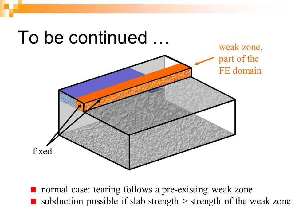 To be continued … normal case: tearing follows a pre-existing weak zone subduction possible if slab strength > strength of the weak zone fixed weak zo