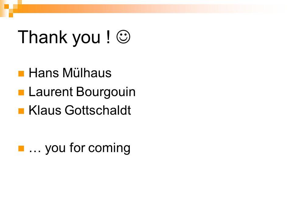 Thank you ! Hans Mülhaus Laurent Bourgouin Klaus Gottschaldt … you for coming