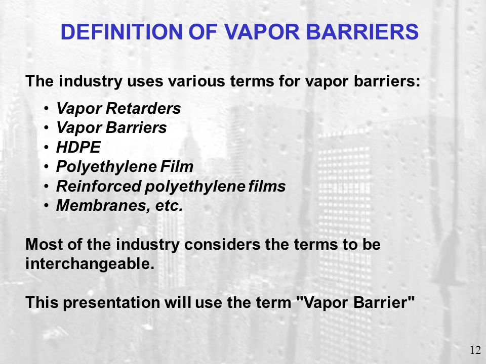 12 DEFINITION OF VAPOR BARRIERS The industry uses various terms for vapor barriers: Vapor Retarders Vapor Barriers HDPE Polyethylene Film Reinforced p