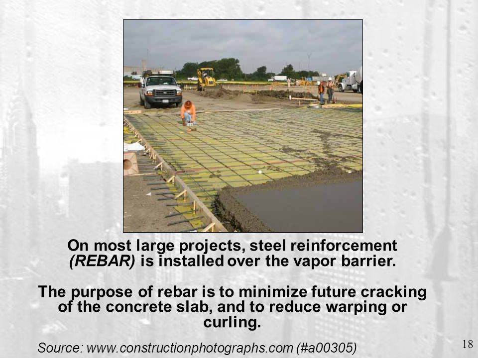 18 On most large projects, steel reinforcement (REBAR) is installed over the vapor barrier. The purpose of rebar is to minimize future cracking of the