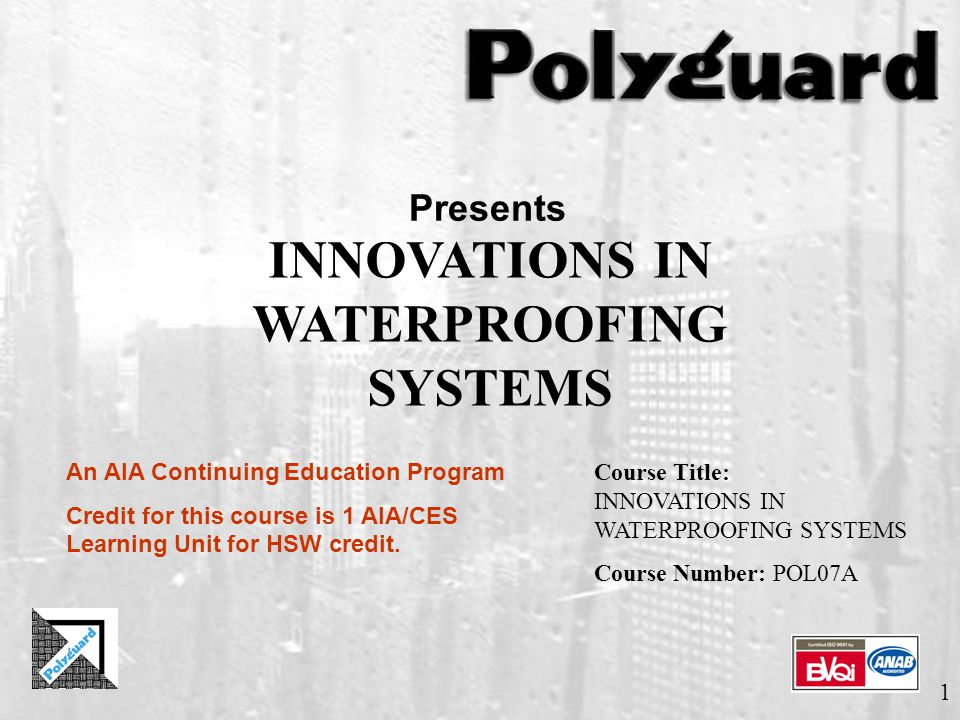 1 Presents INNOVATIONS IN WATERPROOFING SYSTEMS An AIA Continuing Education Program Credit for this course is 1 AIA/CES Learning Unit for HSW credit.