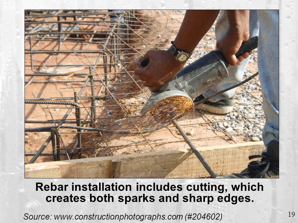 19 Source: www.constructionphotographs.com (#204602) Rebar installation includes cutting, which creates both sparks and sharp edges.