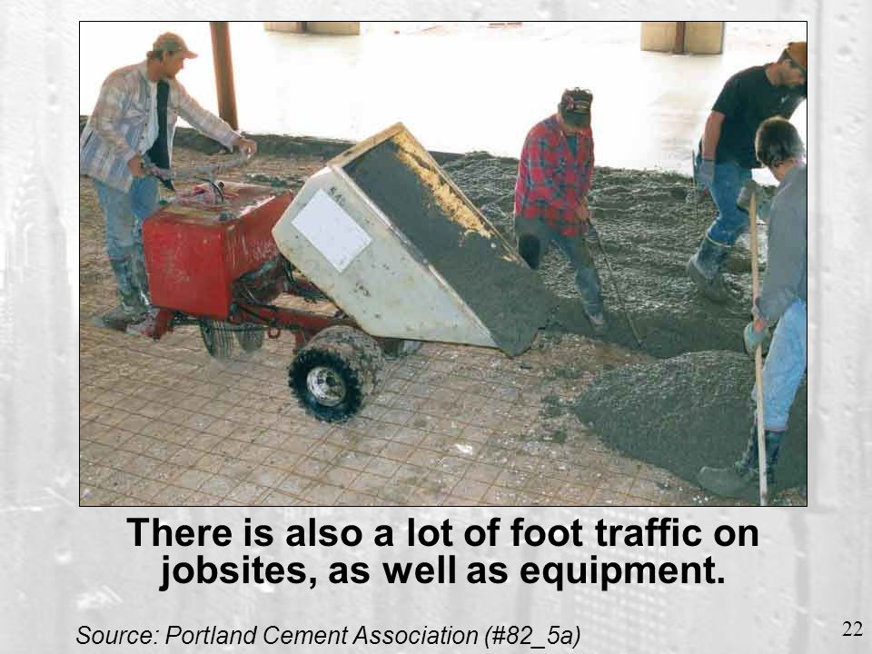 22 There is also a lot of foot traffic on jobsites, as well as equipment. Source: Portland Cement Association (#82_5a)