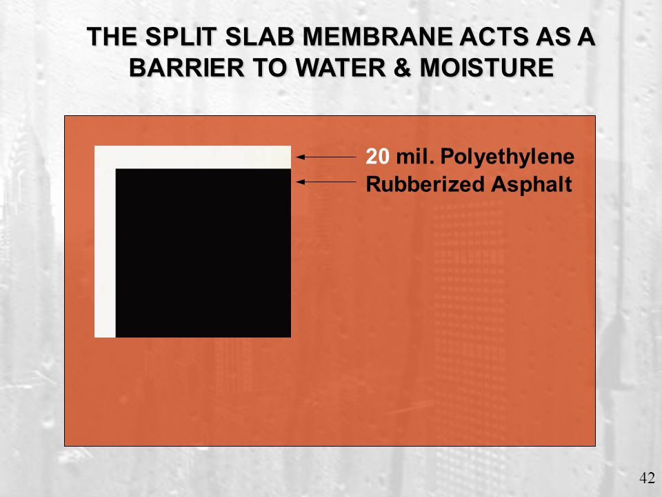 42 THE SPLIT SLAB MEMBRANEACTS AS A BARRIER TO WATER & MOISTURE THE SPLIT SLAB MEMBRANE ACTS AS A BARRIER TO WATER & MOISTURE Rubberized Asphalt 20 mi