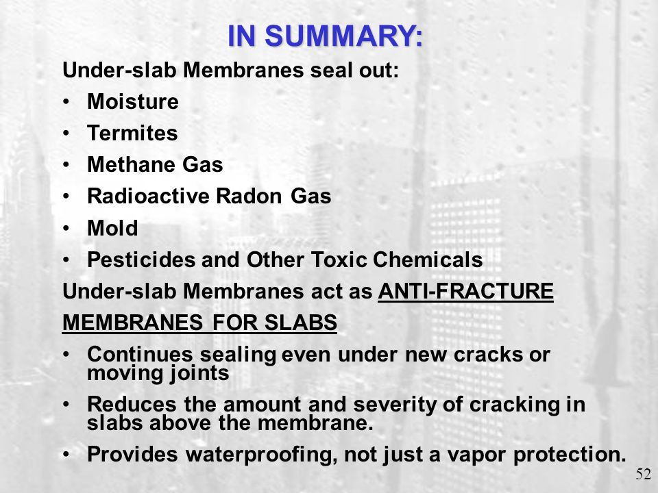 52 Under-slab Membranes seal out: Moisture Termites Methane Gas Radioactive Radon Gas Mold Pesticides and Other Toxic Chemicals Under-slab Membranes a