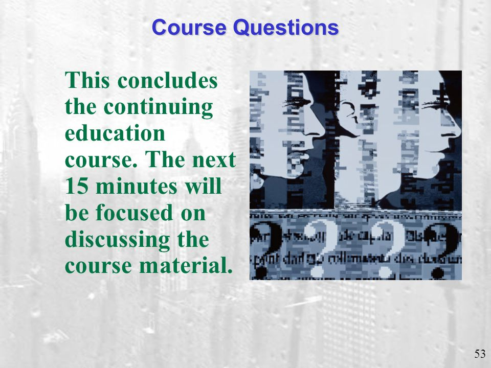 53 Course Questions This concludes the continuing education course. The next 15 minutes will be focused on discussing the course material.