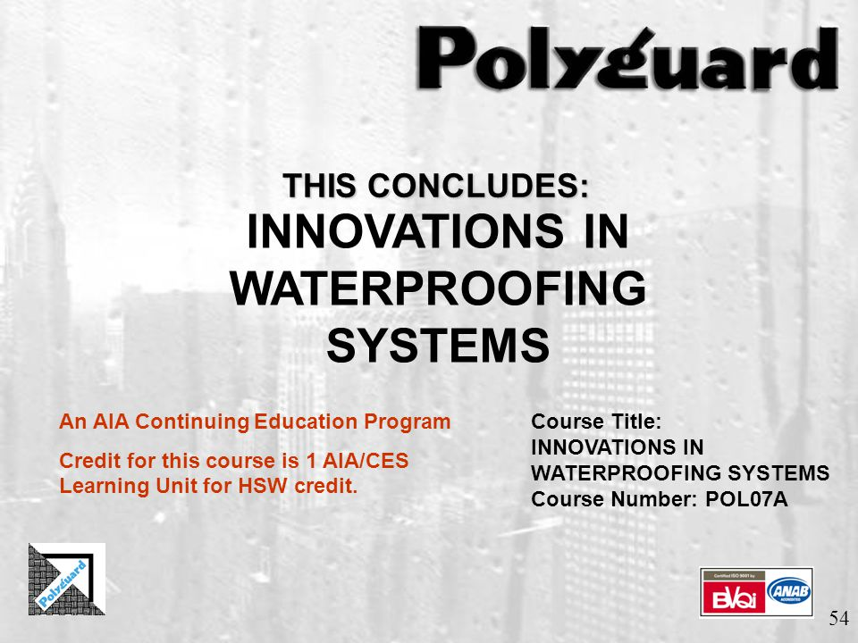 54 THIS CONCLUDES: INNOVATIONS IN WATERPROOFING SYSTEMS An AIA Continuing Education Program Credit for this course is 1 AIA/CES Learning Unit for HSW credit.