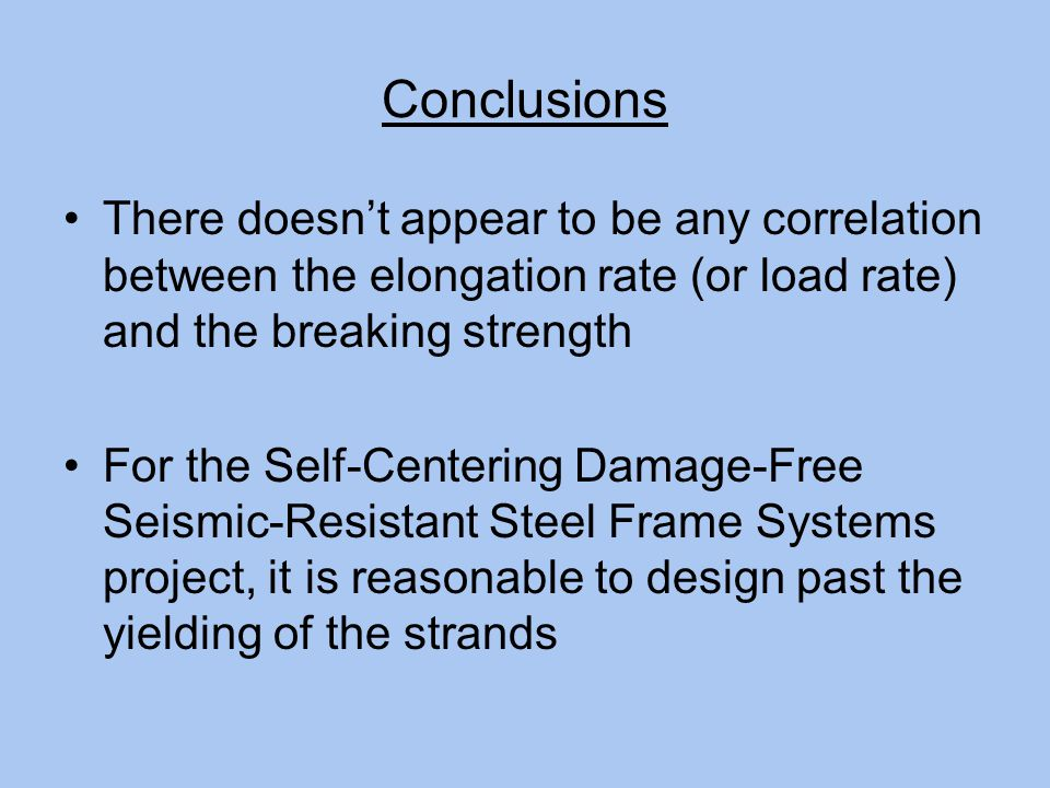 Conclusions There doesn't appear to be any correlation between the elongation rate (or load rate) and the breaking strength For the Self-Centering Damage-Free Seismic-Resistant Steel Frame Systems project, it is reasonable to design past the yielding of the strands