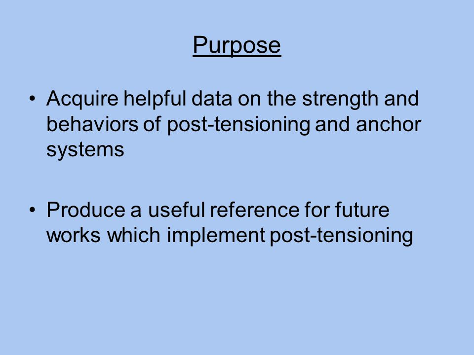 Purpose Acquire helpful data on the strength and behaviors of post-tensioning and anchor systems Produce a useful reference for future works which implement post-tensioning