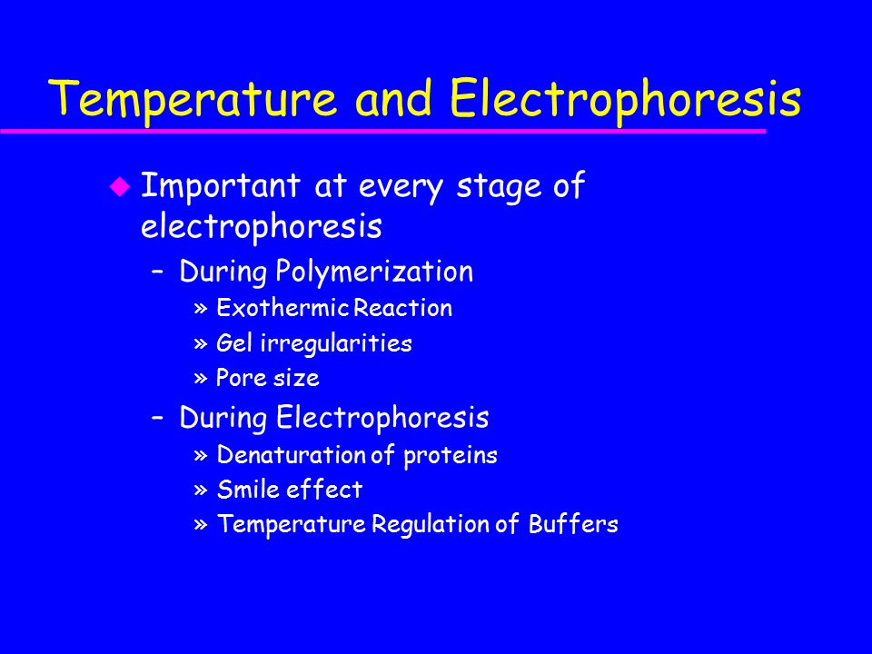 Temperature and Electrophoresis u Important at every stage of electrophoresis –During Polymerization »Exothermic Reaction »Gel irregularities »Pore size –During Electrophoresis »Denaturation of proteins »Smile effect »Temperature Regulation of Buffers