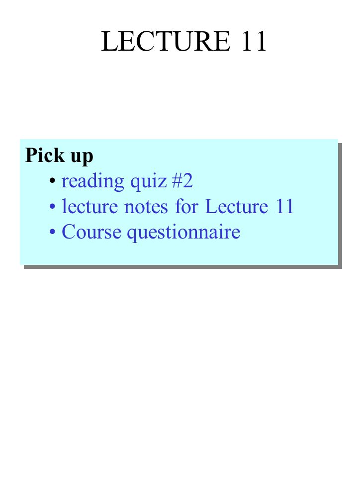 LECTURE 11 Pick up reading quiz #2 lecture notes for Lecture 11 Course questionnaire Pick up reading quiz #2 lecture notes for Lecture 11 Course questionnaire