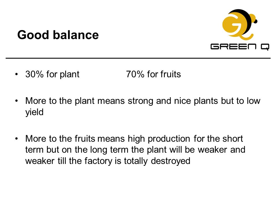Good balance 30% for plant 70% for fruits More to the plant means strong and nice plants but to low yield More to the fruits means high production for