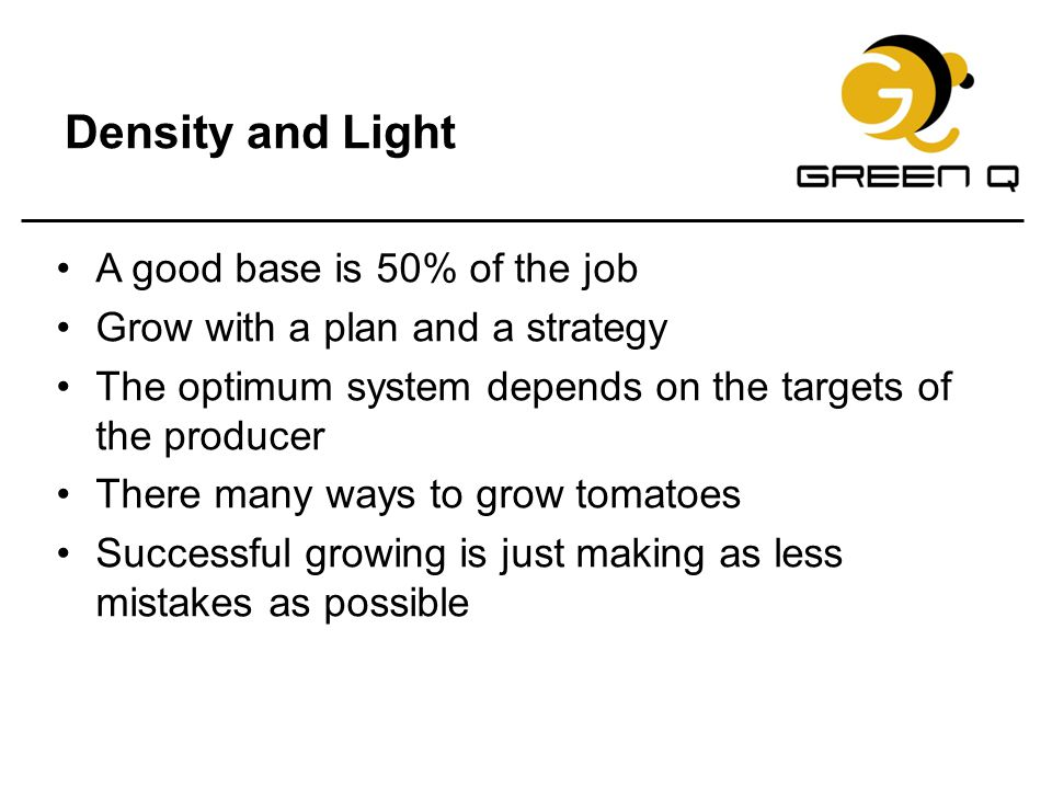 Density and Light A good base is 50% of the job Grow with a plan and a strategy The optimum system depends on the targets of the producer There many w