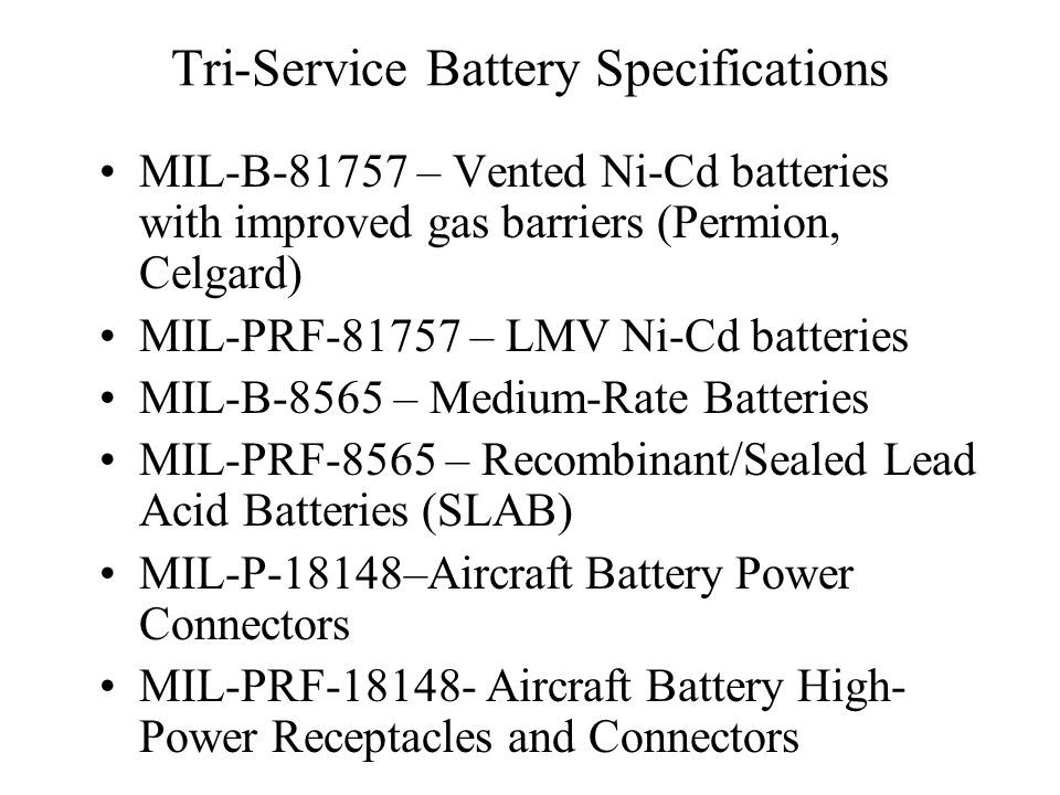 Tri-Service Battery Specifications MIL-B-81757 – Vented Ni-Cd batteries with improved gas barriers (Permion, Celgard) MIL-PRF-81757 – LMV Ni-Cd batteries MIL-B-8565 – Medium-Rate Batteries MIL-PRF-8565 – Recombinant/Sealed Lead Acid Batteries (SLAB) MIL-P-18148–Aircraft Battery Power Connectors MIL-PRF-18148- Aircraft Battery High- Power Receptacles and Connectors