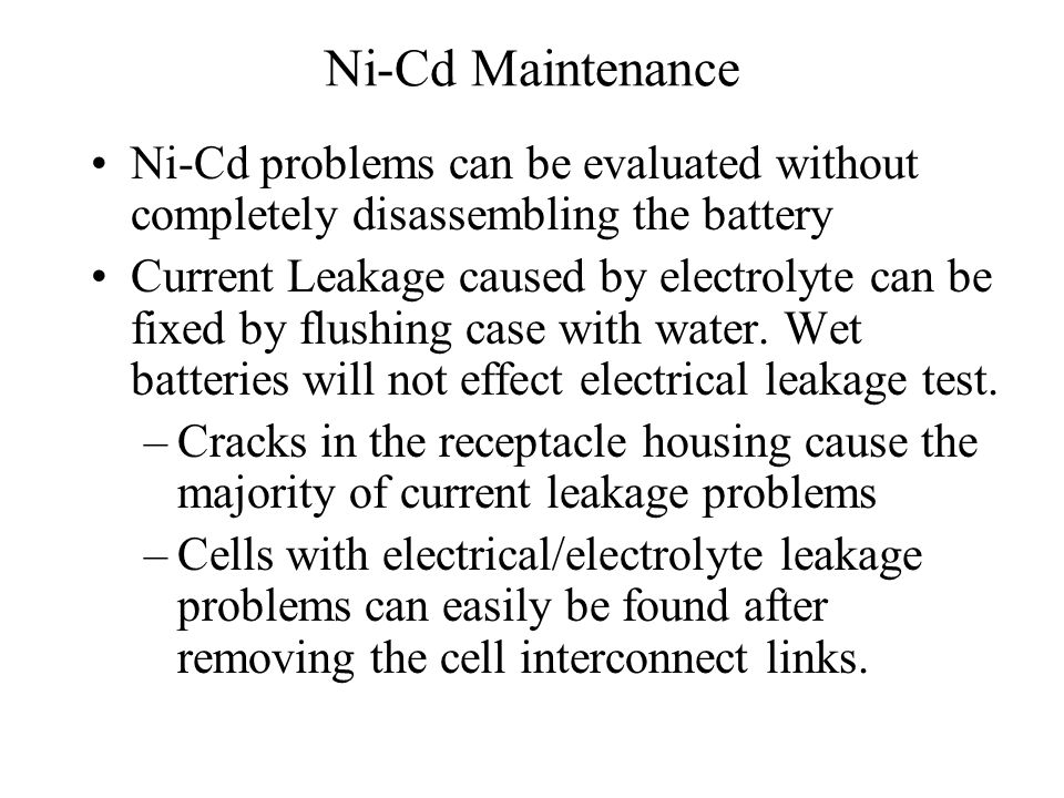 Ni-Cd Maintenance Ni-Cd problems can be evaluated without completely disassembling the battery Current Leakage caused by electrolyte can be fixed by flushing case with water.