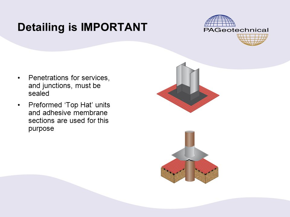Detailing is IMPORTANT Penetrations for services, and junctions, must be sealed Preformed 'Top Hat' units and adhesive membrane sections are used for this purpose