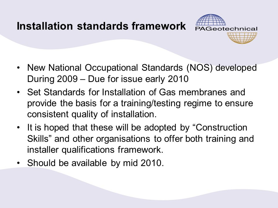 Installation standards framework New National Occupational Standards (NOS) developed During 2009 – Due for issue early 2010 Set Standards for Installation of Gas membranes and provide the basis for a training/testing regime to ensure consistent quality of installation.
