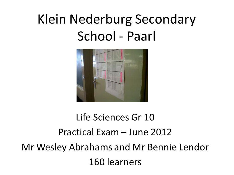 Klein Nederburg Secondary School - Paarl Life Sciences Gr 10 Practical Exam – June 2012 Mr Wesley Abrahams and Mr Bennie Lendor 160 learners