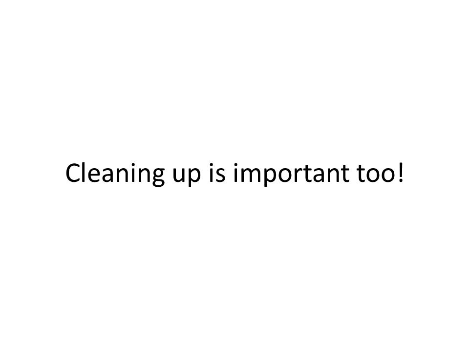 Cleaning up is important too!