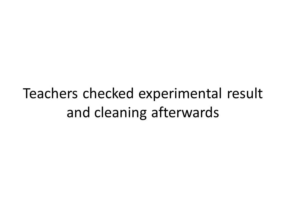 Teachers checked experimental result and cleaning afterwards
