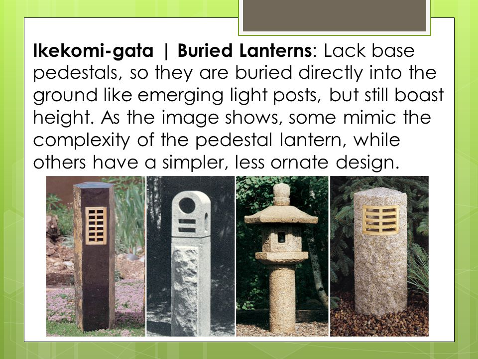 Ikekomi-gata | Buried Lanterns : Lack base pedestals, so they are buried directly into the ground like emerging light posts, but still boast height.