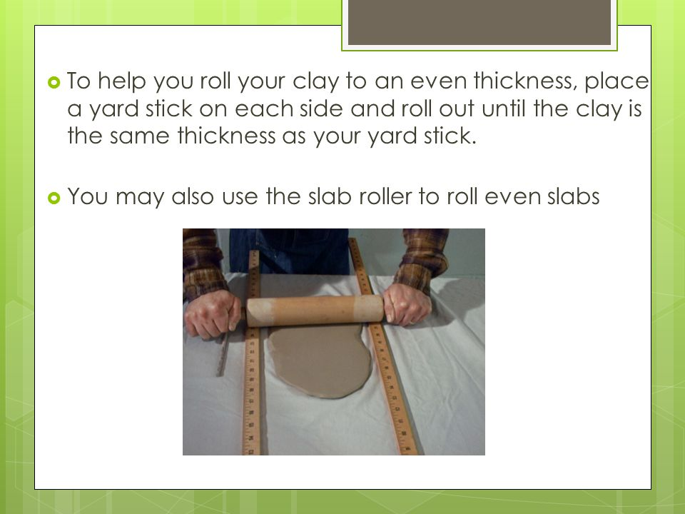  To help you roll your clay to an even thickness, place a yard stick on each side and roll out until the clay is the same thickness as your yard stick.