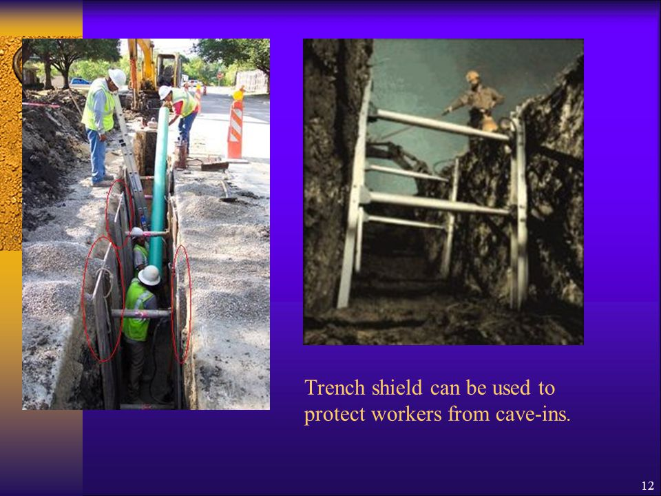 12 Trench shield can be used to protect workers from cave-ins.