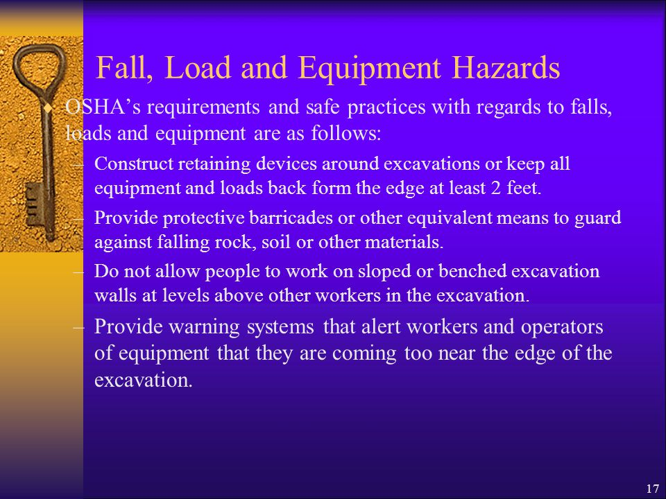 17 Fall, Load and Equipment Hazards  OSHA's requirements and safe practices with regards to falls, loads and equipment are as follows: –Construct retaining devices around excavations or keep all equipment and loads back form the edge at least 2 feet.