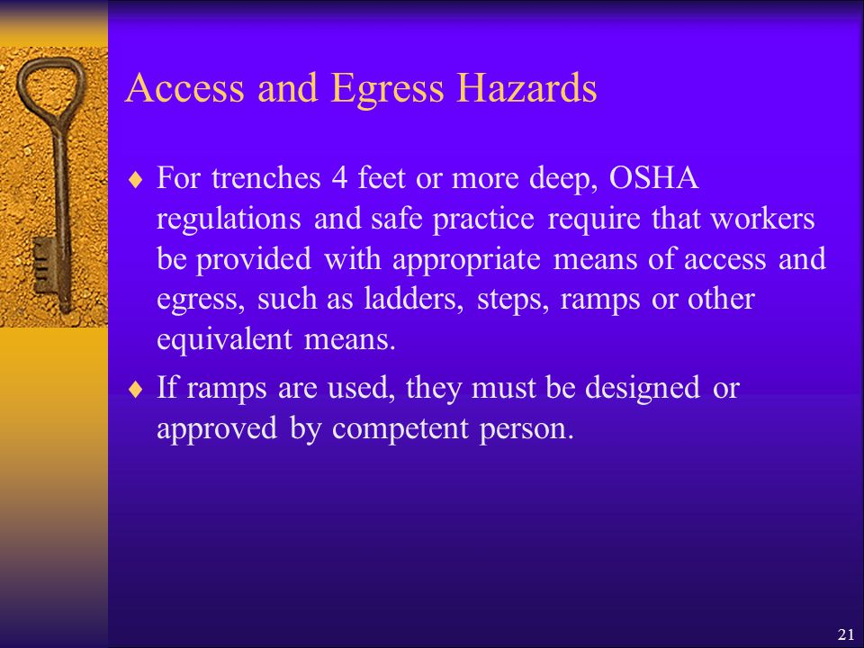 21 Access and Egress Hazards  For trenches 4 feet or more deep, OSHA regulations and safe practice require that workers be provided with appropriate means of access and egress, such as ladders, steps, ramps or other equivalent means.