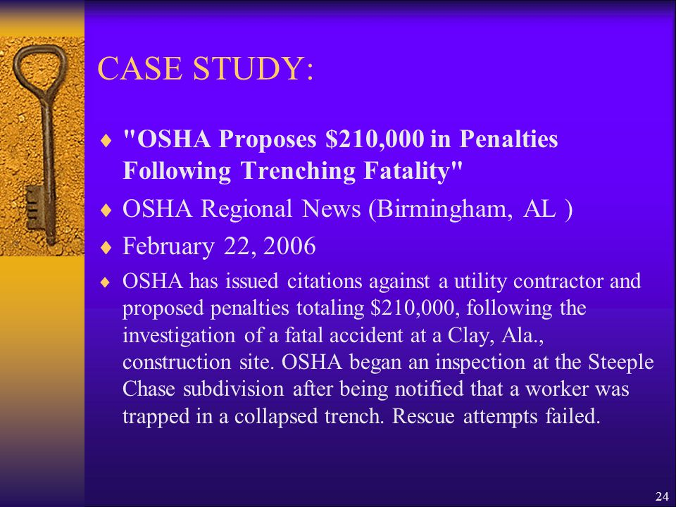 24 CASE STUDY:  OSHA Proposes $210,000 in Penalties Following Trenching Fatality  OSHA Regional News (Birmingham, AL )  February 22, 2006  OSHA has issued citations against a utility contractor and proposed penalties totaling $210,000, following the investigation of a fatal accident at a Clay, Ala., construction site.