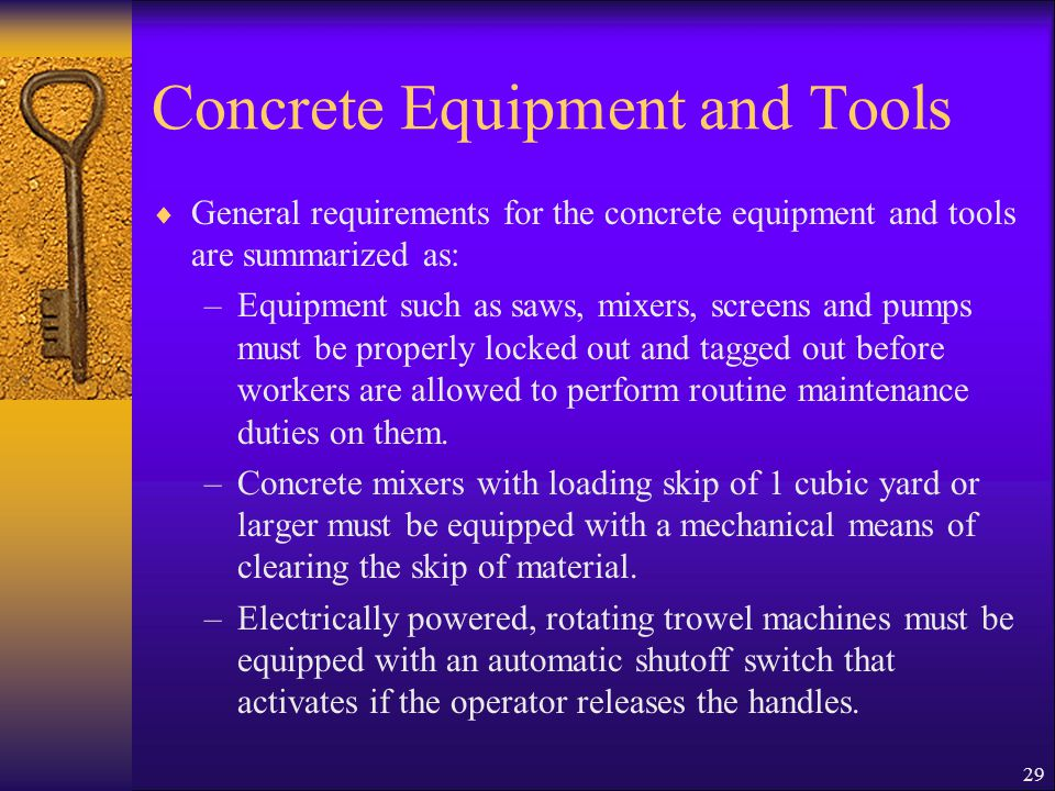 29 Concrete Equipment and Tools  General requirements for the concrete equipment and tools are summarized as: –Equipment such as saws, mixers, screens and pumps must be properly locked out and tagged out before workers are allowed to perform routine maintenance duties on them.