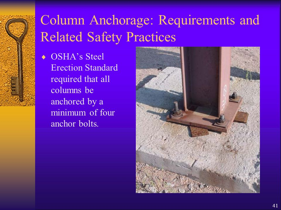 41 Column Anchorage: Requirements and Related Safety Practices  OSHA's Steel Erection Standard required that all columns be anchored by a minimum of four anchor bolts.