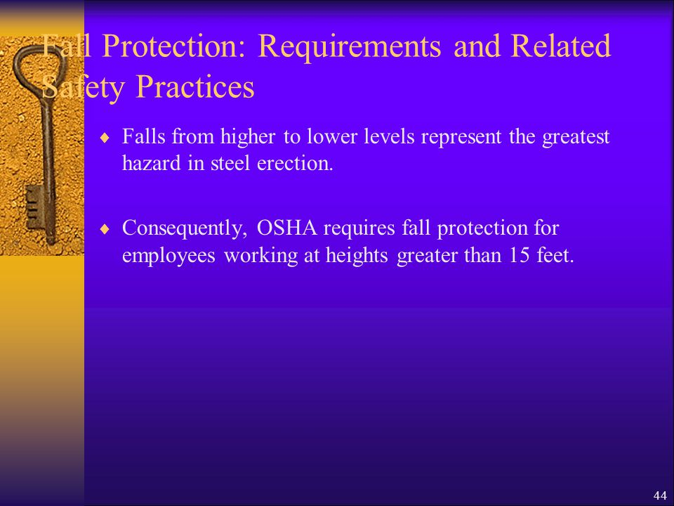 44 Fall Protection: Requirements and Related Safety Practices  Falls from higher to lower levels represent the greatest hazard in steel erection.