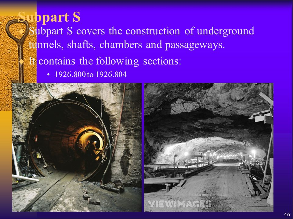 46 Subpart S  Subpart S covers the construction of underground tunnels, shafts, chambers and passageways.