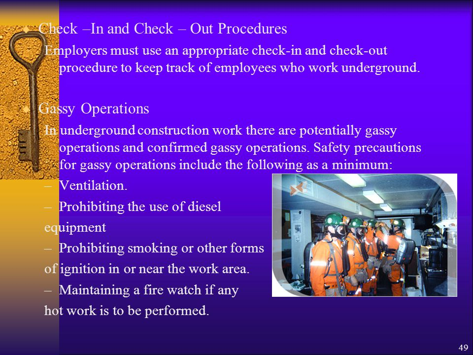 49  Check –In and Check – Out Procedures Employers must use an appropriate check-in and check-out procedure to keep track of employees who work underground.