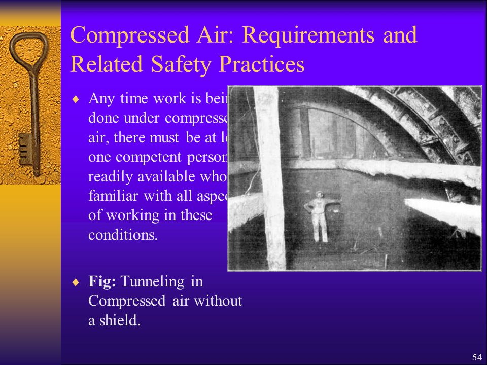 54 Compressed Air: Requirements and Related Safety Practices  Any time work is being done under compressed air, there must be at least one competent person readily available who is familiar with all aspects of working in these conditions.