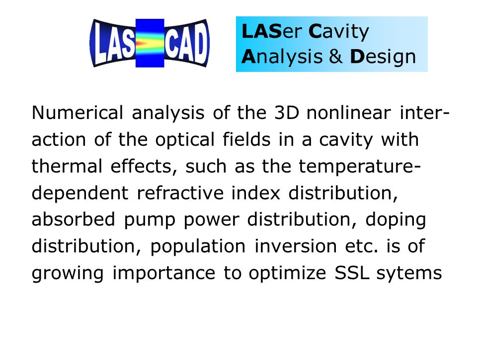 LASer Cavity Analysis & Design Numerical analysis of the 3D nonlinear inter- action of the optical fields in a cavity with thermal effects, such as th