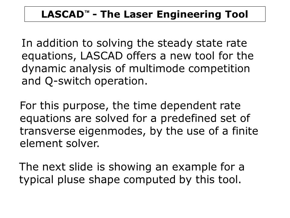 LASCAD  - The Laser Engineering Tool In addition to solving the steady state rate equations, LASCAD offers a new tool for the dynamic analysis of mul
