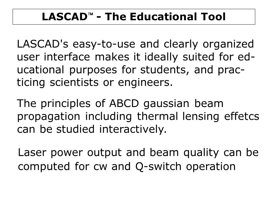 LASCAD  - The Educational Tool LASCAD's easy-to-use and clearly organized user interface makes it ideally suited for ed- ucational purposes for stude