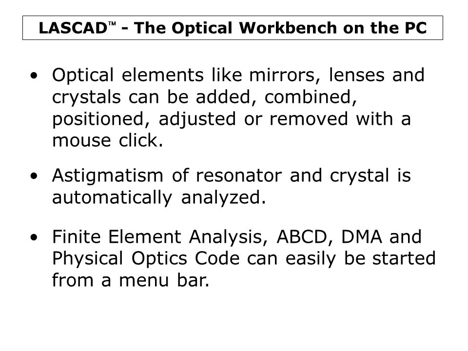 LASCAD  - The Laser Engineering Tool Finite Element Analysis (FEA) FEA is used to compute temperature distri- bution, deformation, and stress or fracture mechanics in laser crystals, or to analyze the effect of different cooling systems.