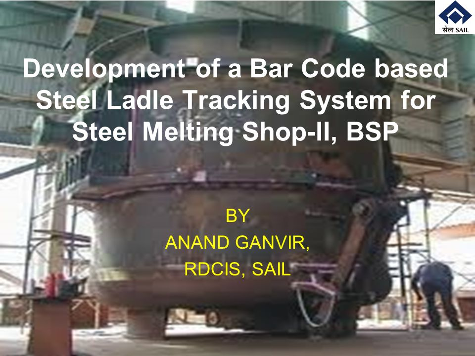 Development of a Bar Code based Steel Ladle Tracking System for Steel Melting Shop-II, BSP BY ANAND GANVIR, RDCIS, SAIL