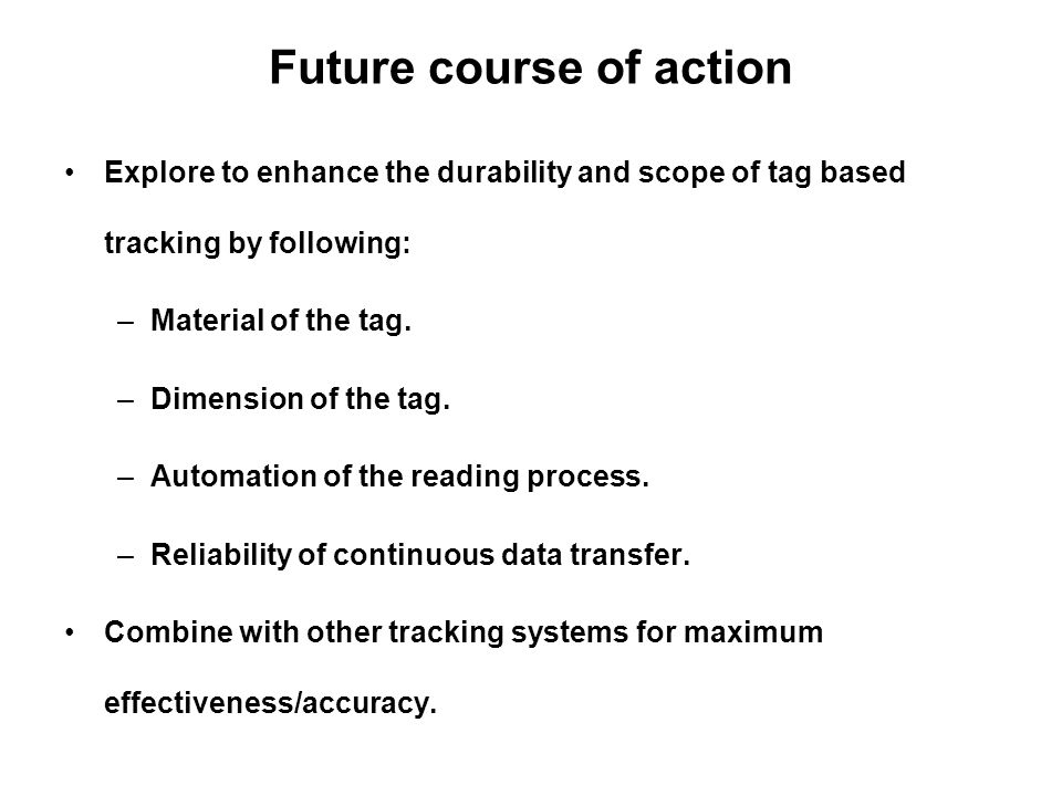 Future course of action Explore to enhance the durability and scope of tag based tracking by following: –Material of the tag.