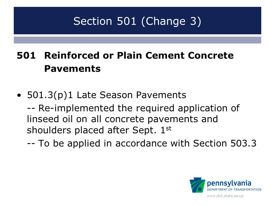 www.dot.state.pa.us Section 501 (Change 3) 501Reinforced or Plain Cement Concrete Pavements 501.3(p)1 Late Season Pavements -- Re-implemented the required application of linseed oil on all concrete pavements and shoulders placed after Sept.