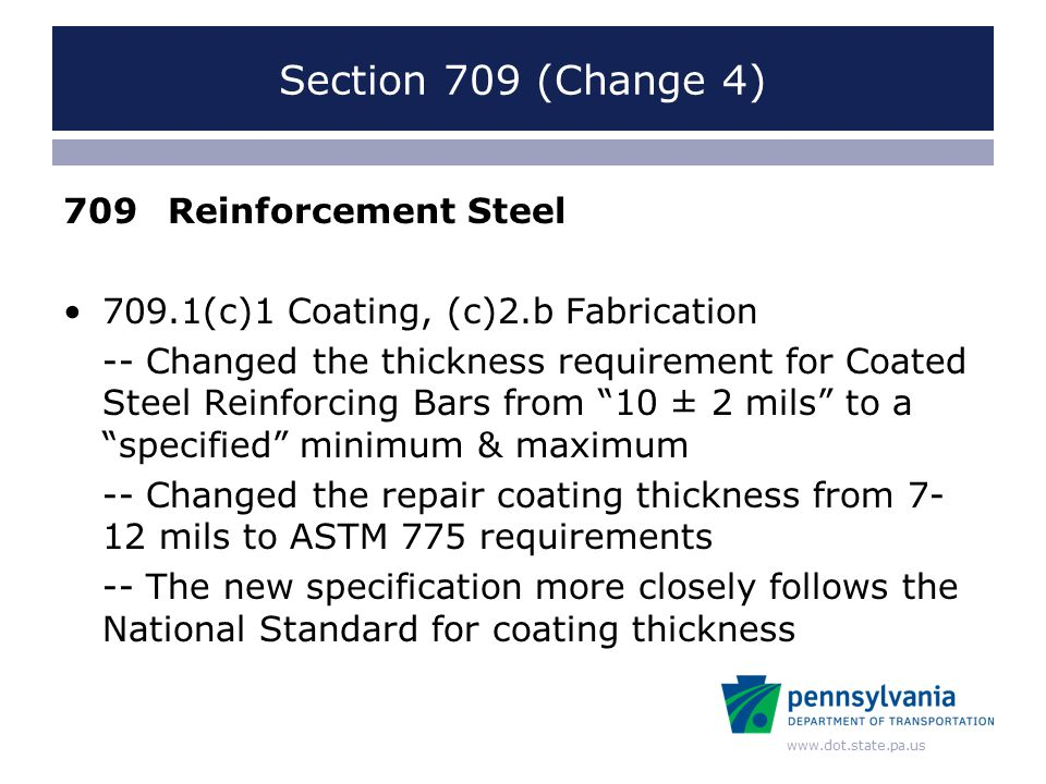 www.dot.state.pa.us Section 709 (Change 4) 709Reinforcement Steel 709.1(c)1 Coating, (c)2.b Fabrication -- Changed the thickness requirement for Coated Steel Reinforcing Bars from 10 ± 2 mils to a specified minimum & maximum -- Changed the repair coating thickness from 7- 12 mils to ASTM 775 requirements -- The new specification more closely follows the National Standard for coating thickness