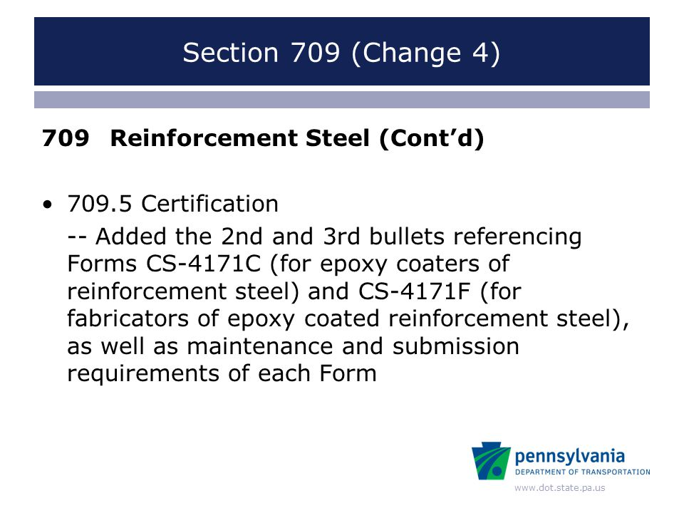 www.dot.state.pa.us Section 709 (Change 4) 709Reinforcement Steel (Cont'd) 709.5 Certification -- Added the 2nd and 3rd bullets referencing Forms CS-4171C (for epoxy coaters of reinforcement steel) and CS-4171F (for fabricators of epoxy coated reinforcement steel), as well as maintenance and submission requirements of each Form